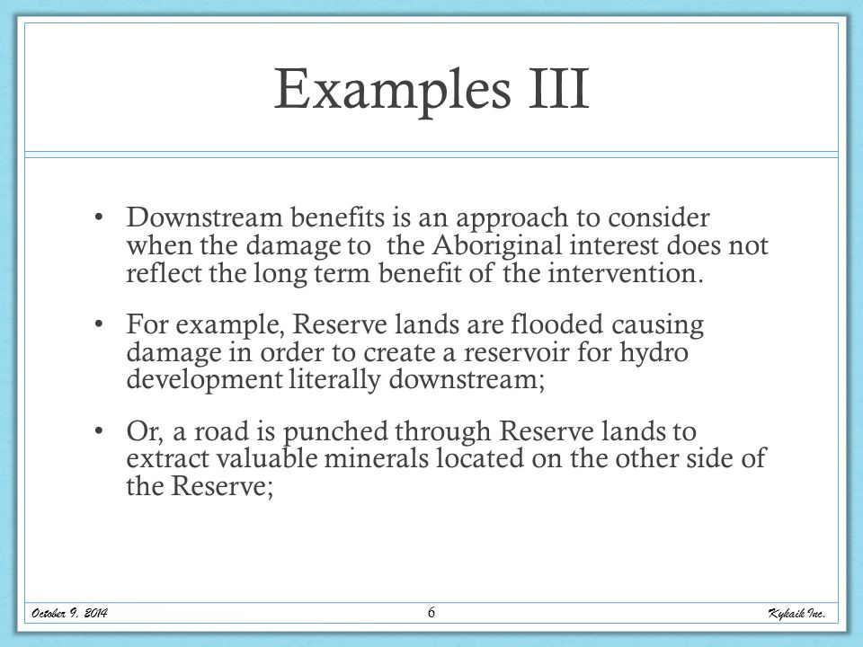 Examples III Downstream benefits is an approach to consider when the damage to the Aboriginal interest does not reflect the long term benefit of the intervention.