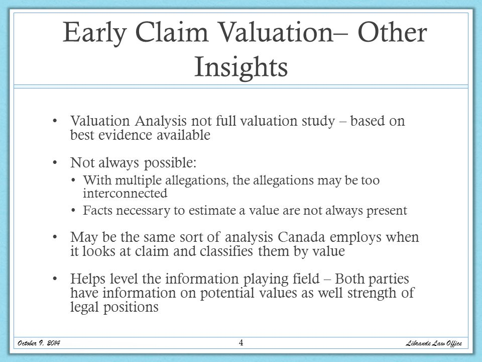 Early Claim Valuation– Other Insights Valuation Analysis not full valuation study – based on best evidence available Not always possible: With multiple allegations, the allegations may be too interconnected Facts necessary to estimate a value are not always present May be the same sort of analysis Canada employs when it looks at claim and classifies them by value Helps level the information playing field – Both parties have information on potential values as well strength of legal positions Librande Law Office October 9, 2014 4