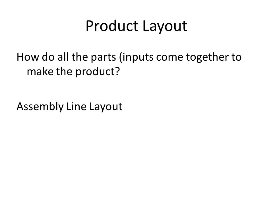 Product Layout How do all the parts (inputs come together to make the product? Assembly Line Layout