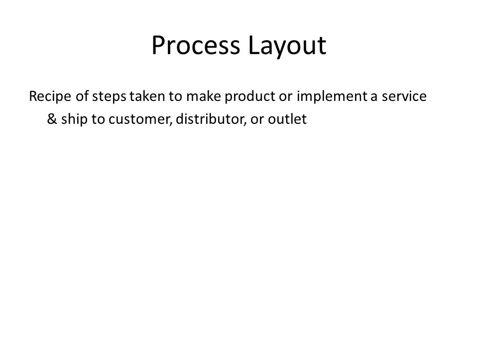 Process Layout Recipe of steps taken to make product or implement a service & ship to customer, distributor, or outlet