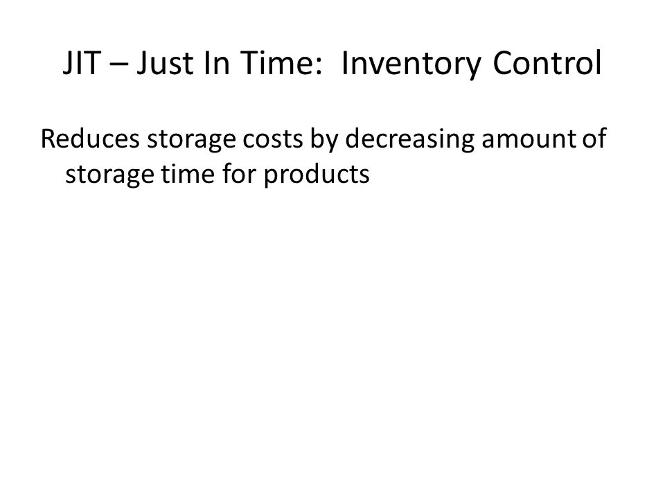 JIT – Just In Time: Inventory Control Reduces storage costs by decreasing amount of storage time for products