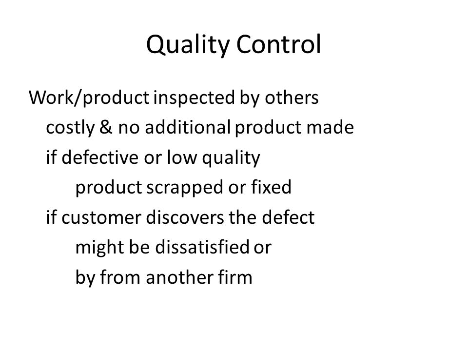 Quality Control Work/product inspected by others costly & no additional product made if defective or low quality product scrapped or fixed if customer discovers the defect might be dissatisfied or by from another firm