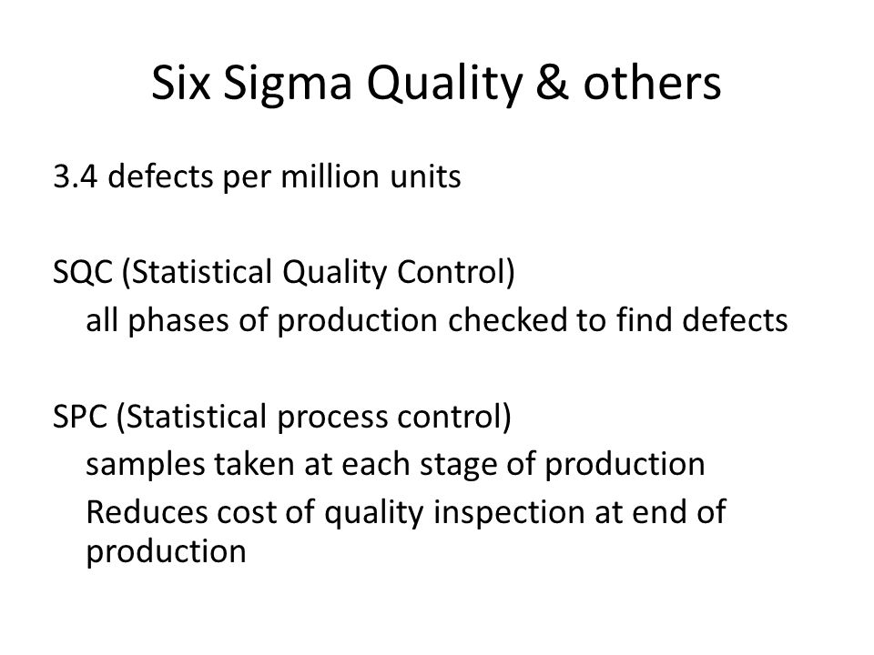 Six Sigma Quality & others 3.4 defects per million units SQC (Statistical Quality Control) all phases of production checked to find defects SPC (Statistical process control) samples taken at each stage of production Reduces cost of quality inspection at end of production