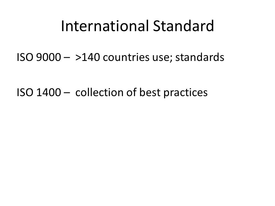 International Standard ISO 9000 – >140 countries use; standards ISO 1400 – collection of best practices