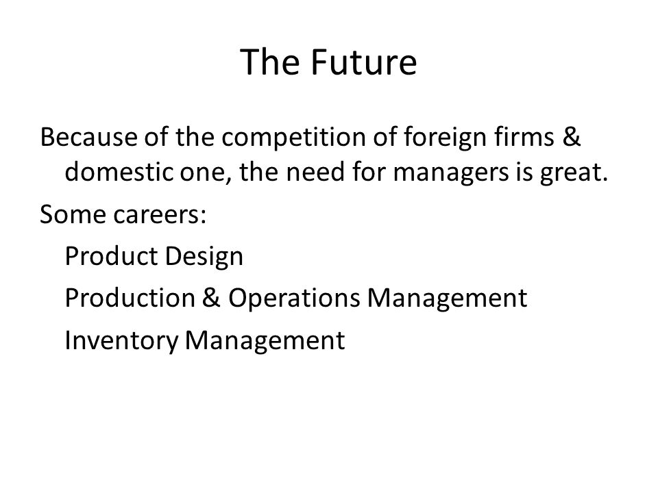 The Future Because of the competition of foreign firms & domestic one, the need for managers is great.