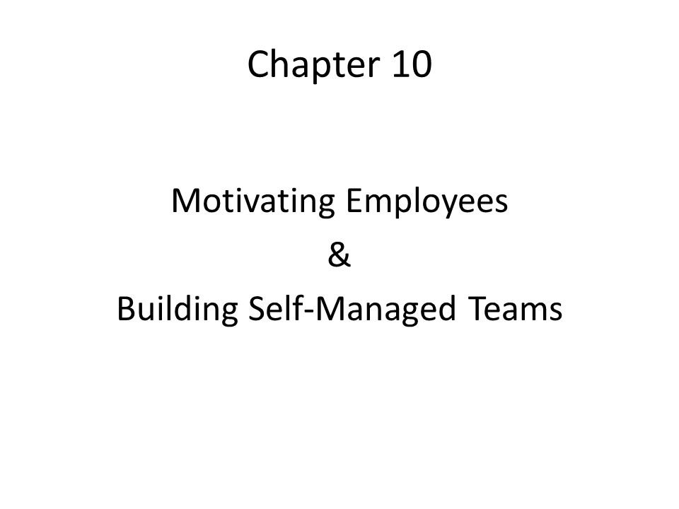 Chapter 10 Motivating Employees & Building Self-Managed Teams