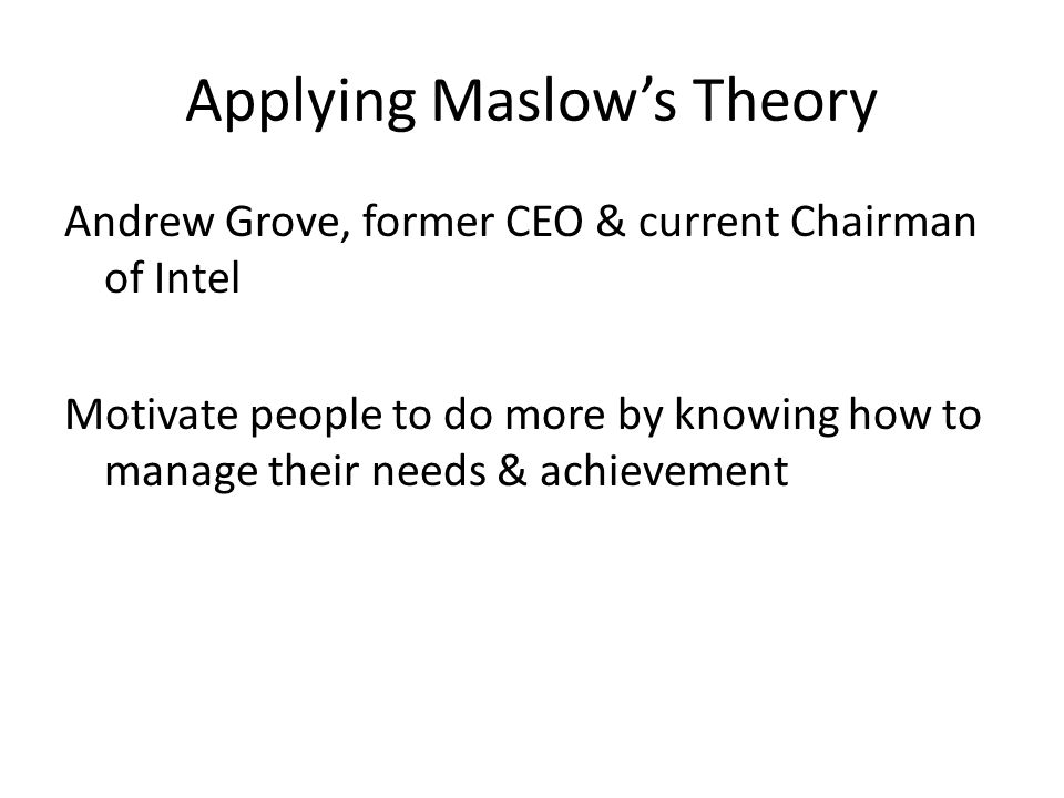 Applying Maslow's Theory Andrew Grove, former CEO & current Chairman of Intel Motivate people to do more by knowing how to manage their needs & achievement