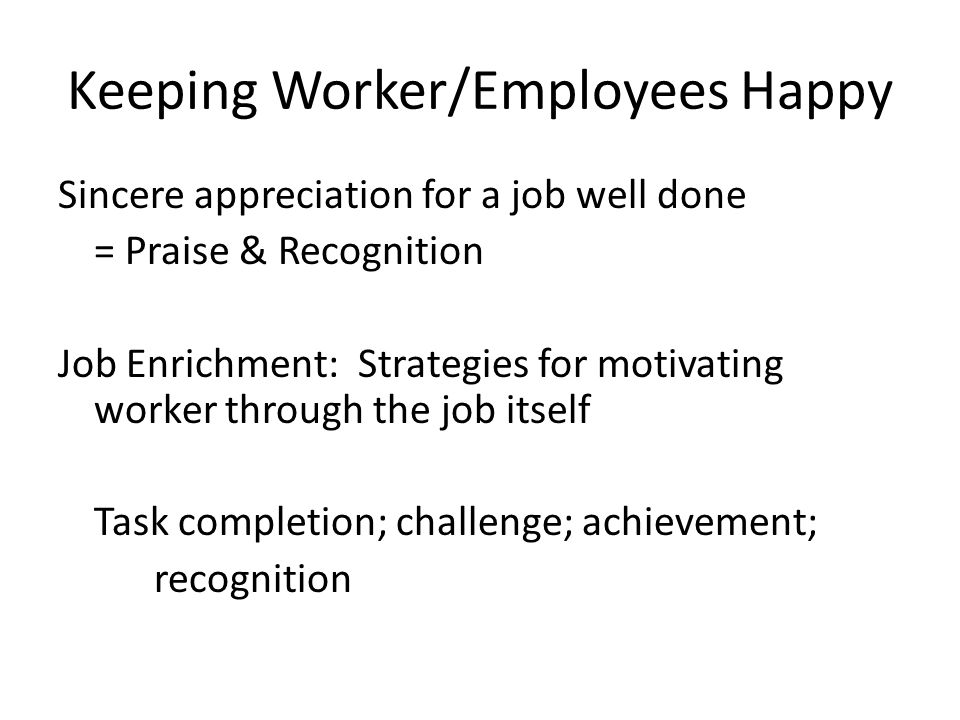 Keeping Worker/Employees Happy Sincere appreciation for a job well done = Praise & Recognition Job Enrichment: Strategies for motivating worker through the job itself Task completion; challenge; achievement; recognition