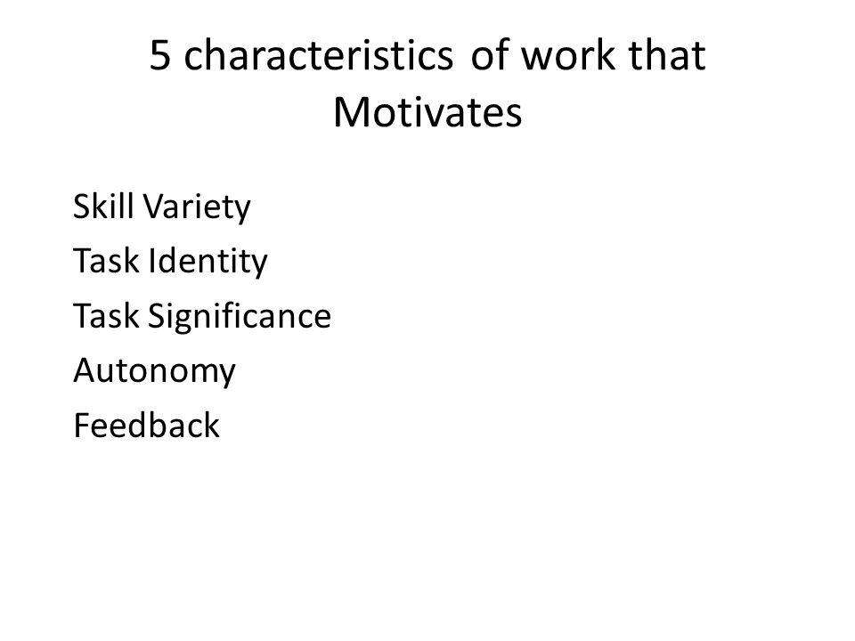 5 characteristics of work that Motivates Skill Variety Task Identity Task Significance Autonomy Feedback