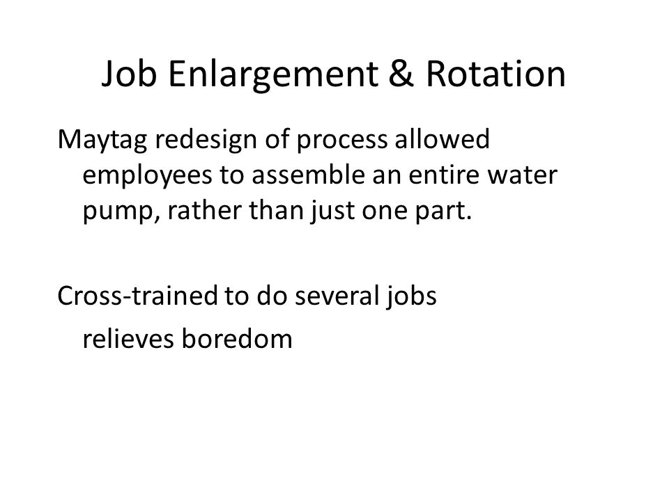 Job Enlargement & Rotation Maytag redesign of process allowed employees to assemble an entire water pump, rather than just one part.