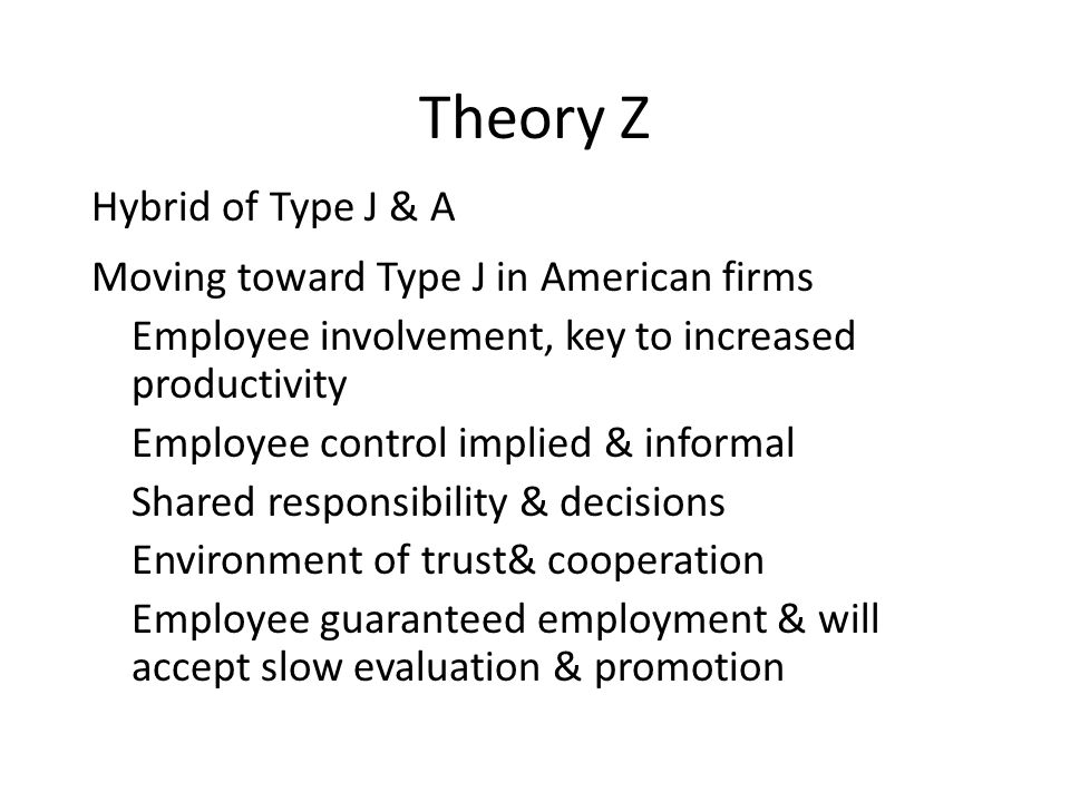 Theory Z Hybrid of Type J & A Moving toward Type J in American firms Employee involvement, key to increased productivity Employee control implied & informal Shared responsibility & decisions Environment of trust& cooperation Employee guaranteed employment & will accept slow evaluation & promotion