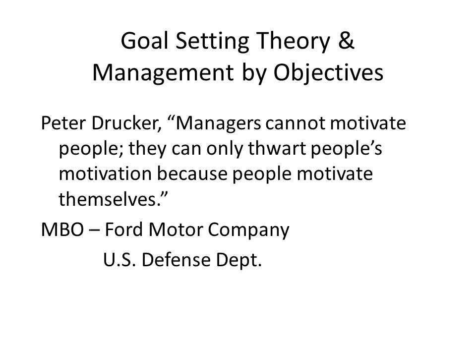 Goal Setting Theory & Management by Objectives Peter Drucker, Managers cannot motivate people; they can only thwart people's motivation because people motivate themselves. MBO – Ford Motor Company U.S.
