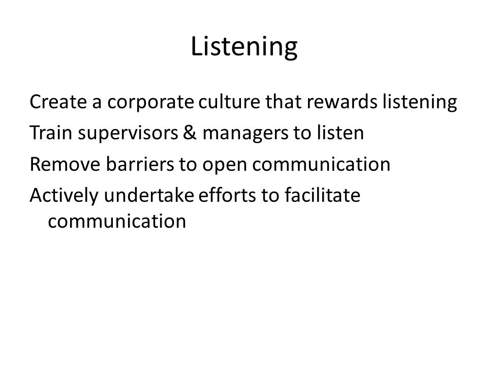 Listening Create a corporate culture that rewards listening Train supervisors & managers to listen Remove barriers to open communication Actively undertake efforts to facilitate communication