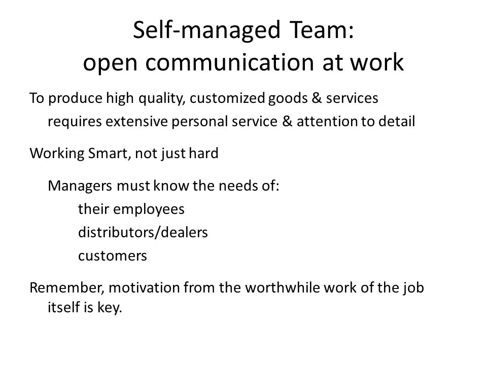 Self-managed Team: open communication at work To produce high quality, customized goods & services requires extensive personal service & attention to detail Working Smart, not just hard Managers must know the needs of: their employees distributors/dealers customers Remember, motivation from the worthwhile work of the job itself is key.