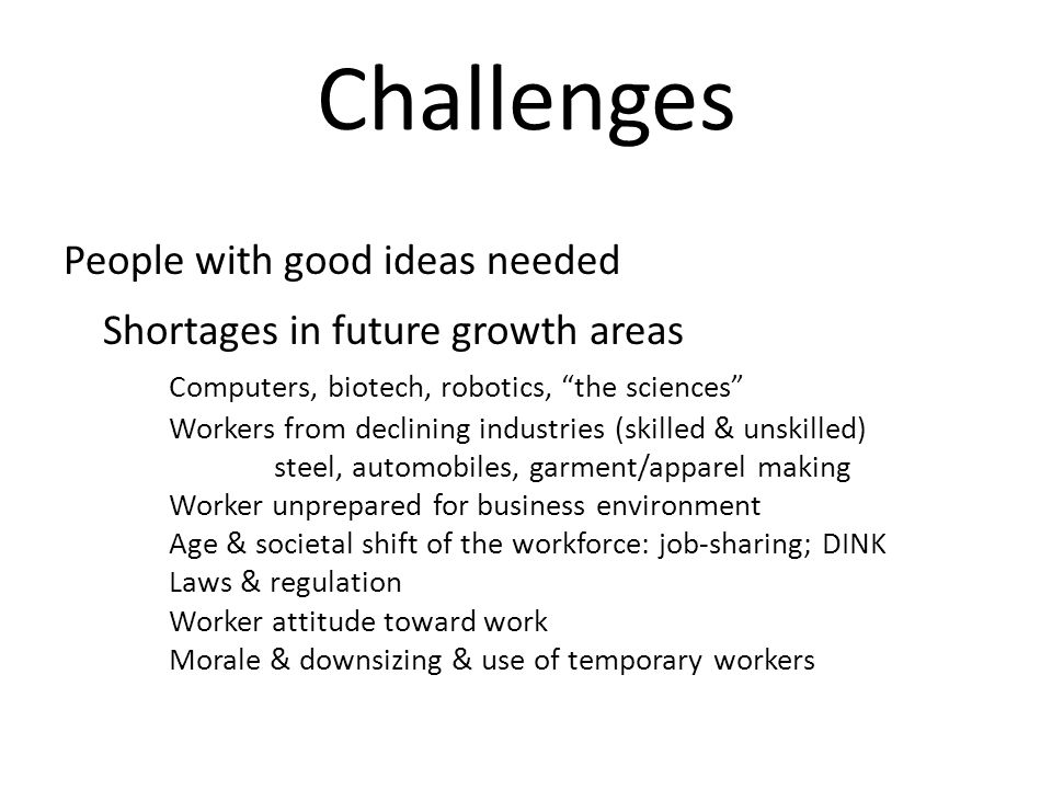 Challenges People with good ideas needed Shortages in future growth areas Computers, biotech, robotics, the sciences Workers from declining industries (skilled & unskilled) steel, automobiles, garment/apparel making Worker unprepared for business environment Age & societal shift of the workforce: job-sharing; DINK Laws & regulation Worker attitude toward work Morale & downsizing & use of temporary workers