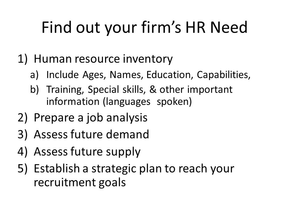 Find out your firm's HR Need 1)Human resource inventory a)Include Ages, Names, Education, Capabilities, b)Training, Special skills, & other important information (languages spoken) 2)Prepare a job analysis 3)Assess future demand 4)Assess future supply 5)Establish a strategic plan to reach your recruitment goals