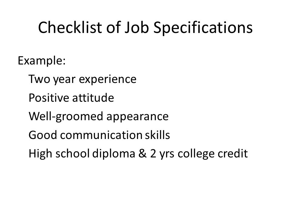 Checklist of Job Specifications Example: Two year experience Positive attitude Well-groomed appearance Good communication skills High school diploma & 2 yrs college credit