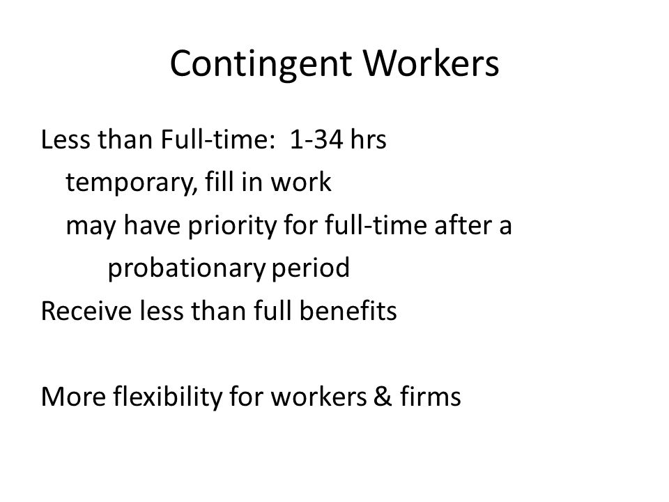 Contingent Workers Less than Full-time: 1-34 hrs temporary, fill in work may have priority for full-time after a probationary period Receive less than full benefits More flexibility for workers & firms