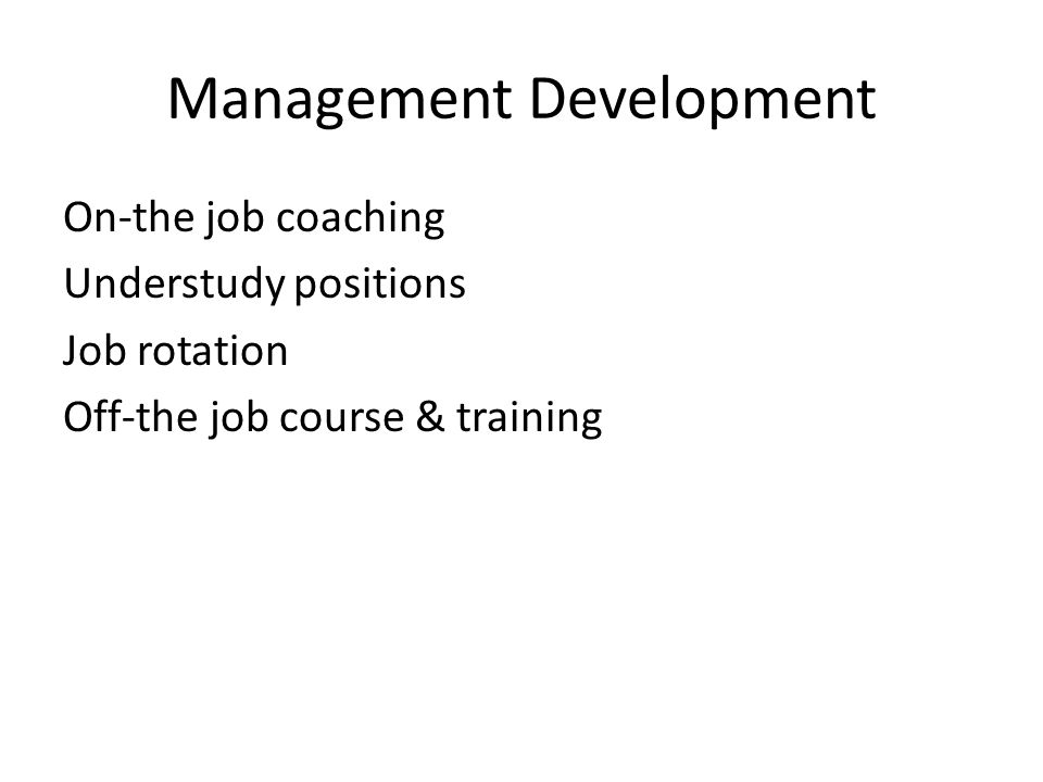 Management Development On-the job coaching Understudy positions Job rotation Off-the job course & training