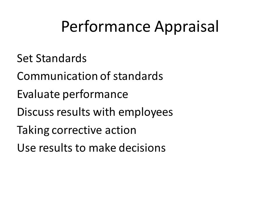 Performance Appraisal Set Standards Communication of standards Evaluate performance Discuss results with employees Taking corrective action Use results to make decisions
