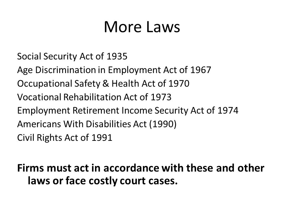 More Laws Social Security Act of 1935 Age Discrimination in Employment Act of 1967 Occupational Safety & Health Act of 1970 Vocational Rehabilitation Act of 1973 Employment Retirement Income Security Act of 1974 Americans With Disabilities Act (1990) Civil Rights Act of 1991 Firms must act in accordance with these and other laws or face costly court cases.