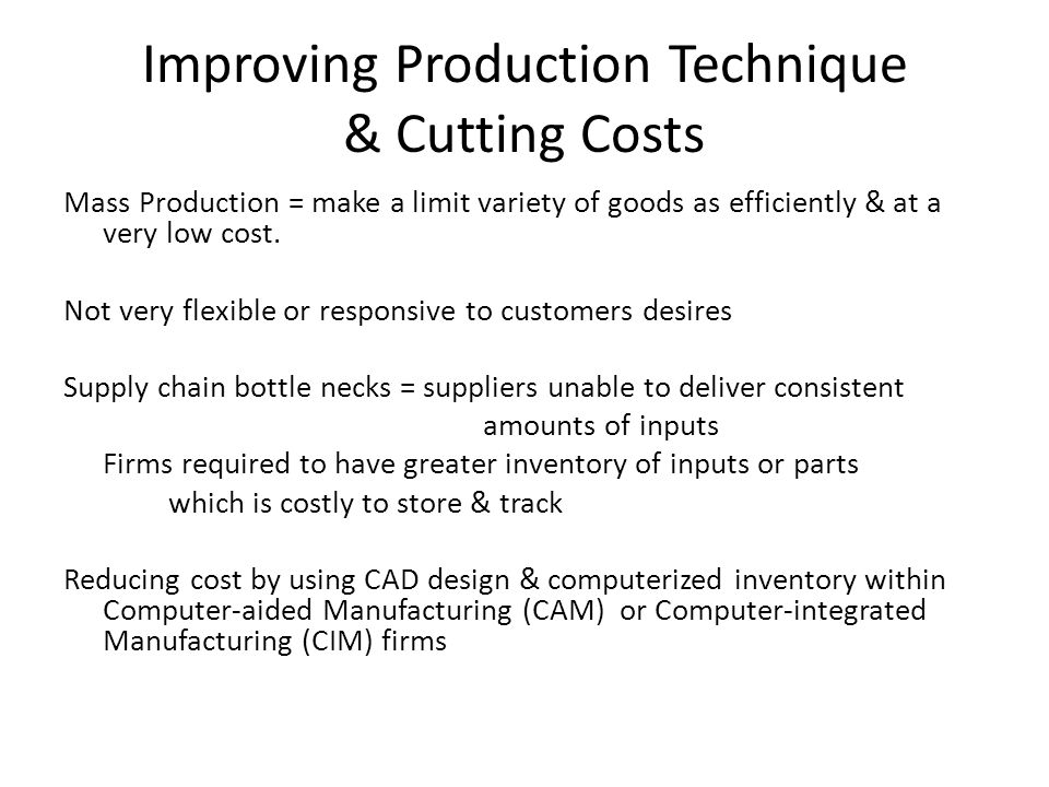 Improving Production Technique & Cutting Costs Mass Production = make a limit variety of goods as efficiently & at a very low cost.
