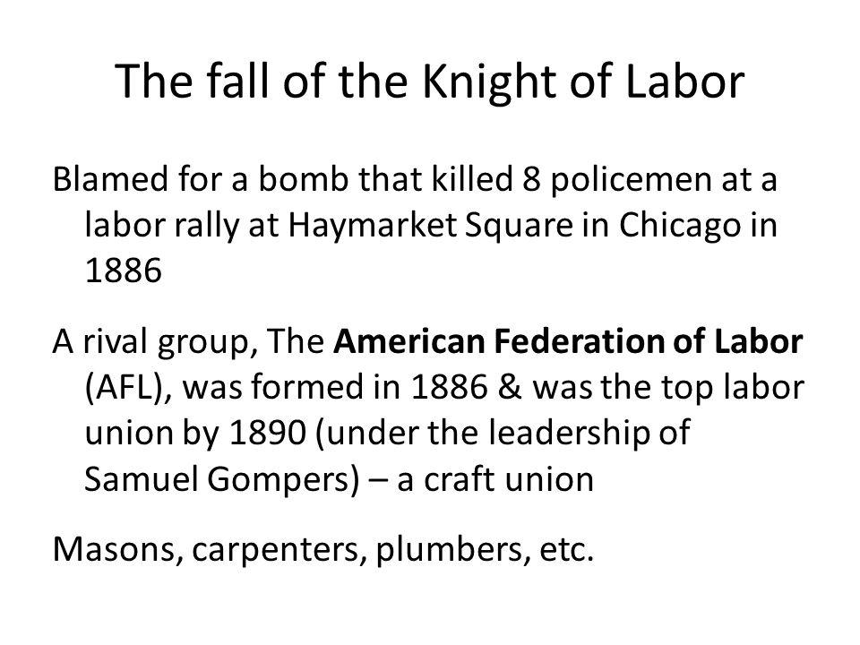 The fall of the Knight of Labor Blamed for a bomb that killed 8 policemen at a labor rally at Haymarket Square in Chicago in 1886 A rival group, The American Federation of Labor (AFL), was formed in 1886 & was the top labor union by 1890 (under the leadership of Samuel Gompers) – a craft union Masons, carpenters, plumbers, etc.