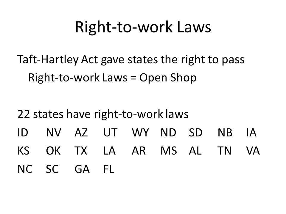 Right-to-work Laws Taft-Hartley Act gave states the right to pass Right-to-work Laws = Open Shop 22 states have right-to-work laws IDNVAZUTWYNDSDNBIA KSOKTXLAARMSALTNVA NCSCGAFL