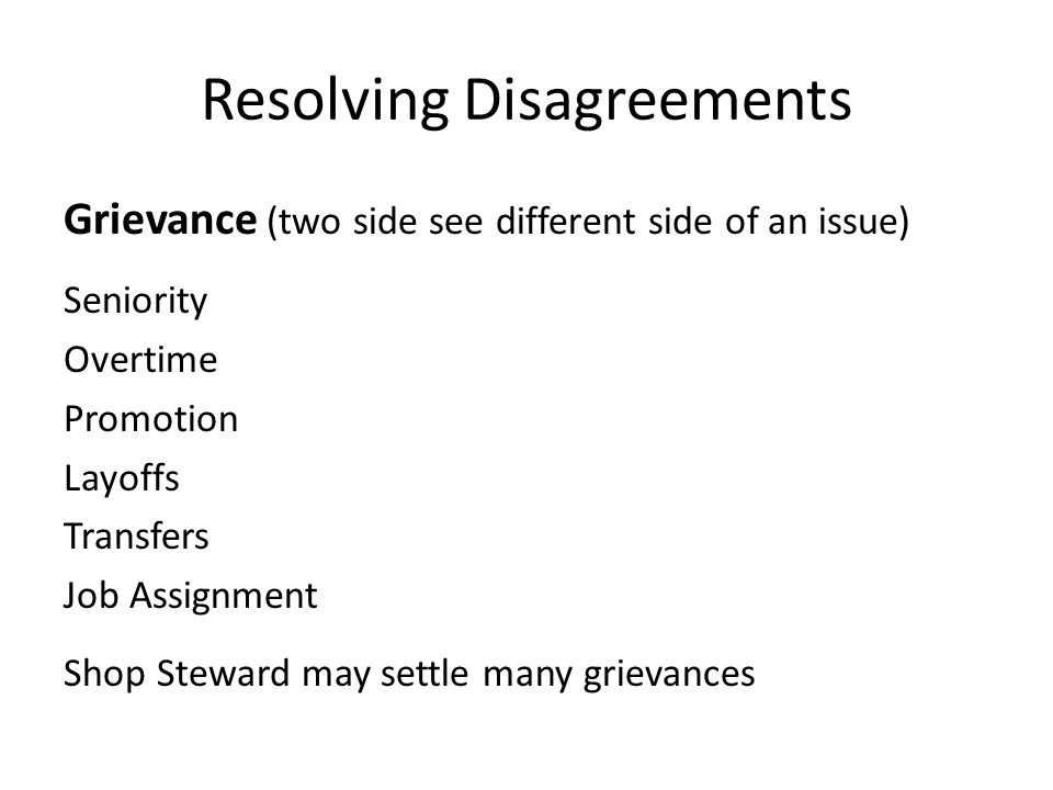 Resolving Disagreements Grievance (two side see different side of an issue) Seniority Overtime Promotion Layoffs Transfers Job Assignment Shop Steward may settle many grievances