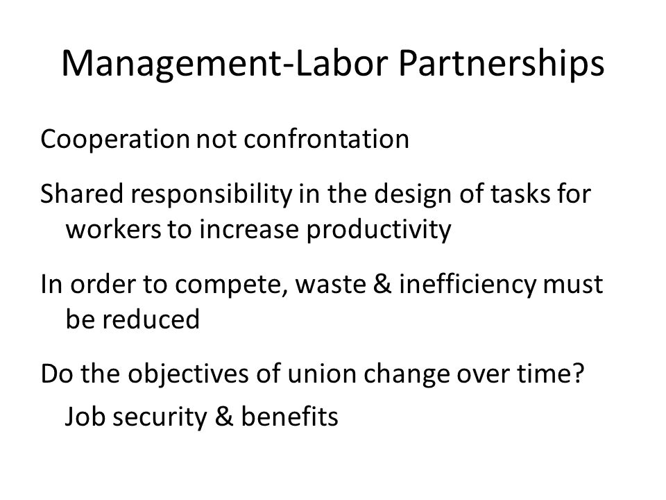Management-Labor Partnerships Cooperation not confrontation Shared responsibility in the design of tasks for workers to increase productivity In order to compete, waste & inefficiency must be reduced Do the objectives of union change over time.