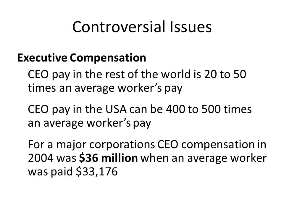Controversial Issues Executive Compensation CEO pay in the rest of the world is 20 to 50 times an average worker's pay CEO pay in the USA can be 400 to 500 times an average worker's pay For a major corporations CEO compensation in 2004 was $36 million when an average worker was paid $33,176