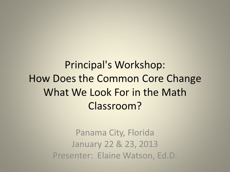 Principal s Workshop: How Does the Common Core Change What We Look For in the Math Classroom.