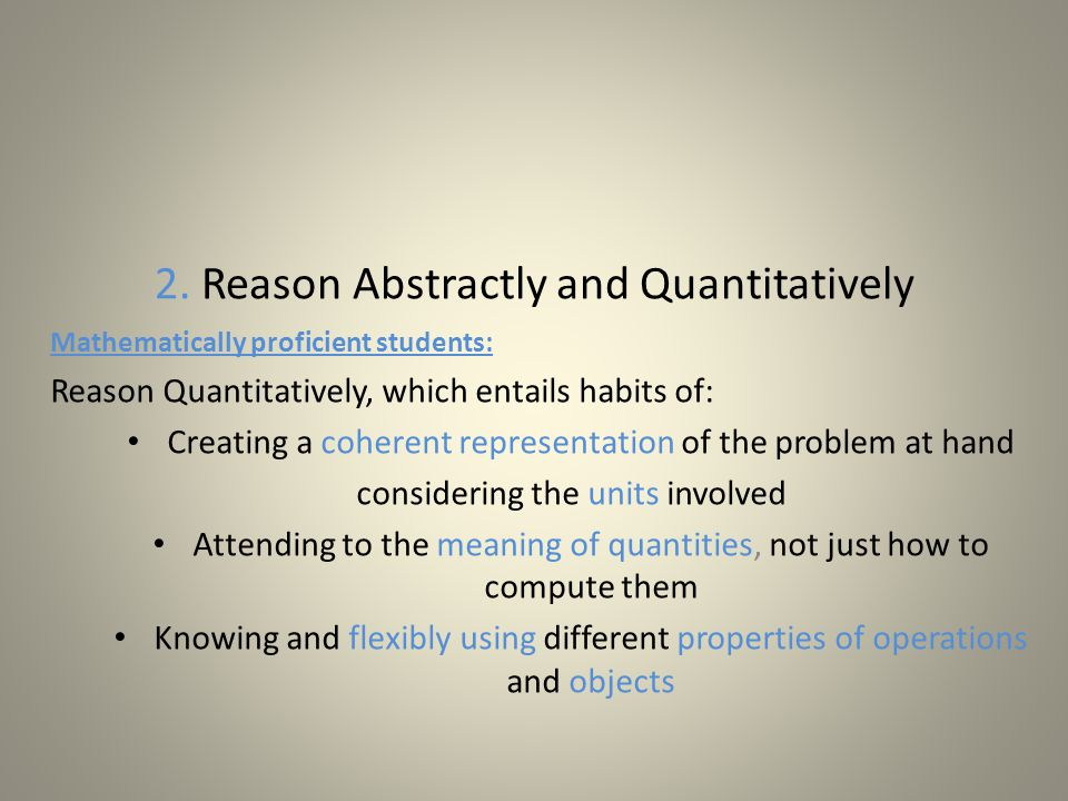 2. Reason Abstractly and Quantitatively Mathematically proficient students: Reason Quantitatively, which entails habits of: Creating a coherent repres