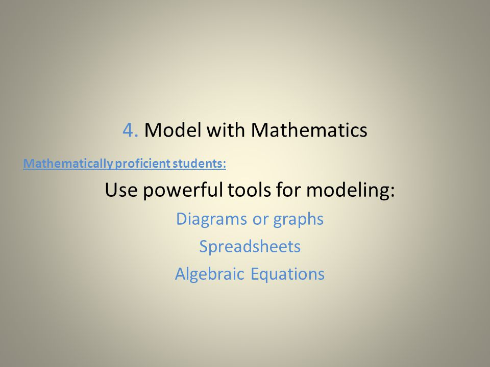 4. Model with Mathematics Mathematically proficient students: Use powerful tools for modeling: Diagrams or graphs Spreadsheets Algebraic Equations