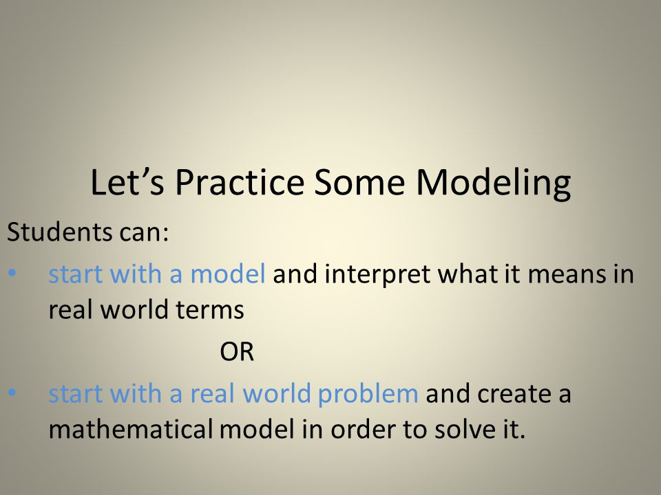 Let's Practice Some Modeling Students can: start with a model and interpret what it means in real world terms OR start with a real world problem and create a mathematical model in order to solve it.