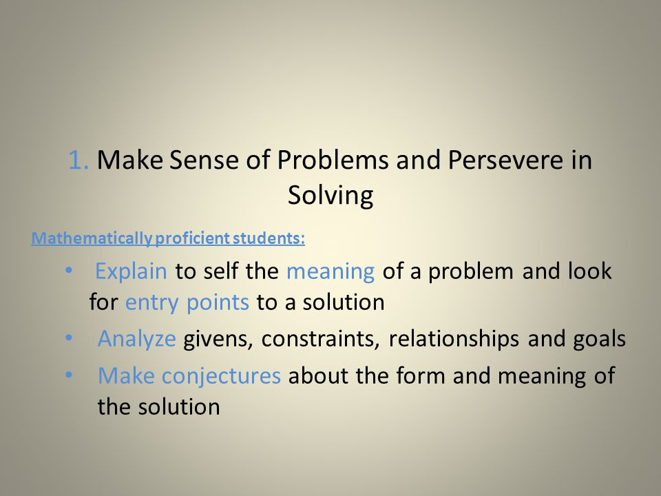 1. Make Sense of Problems and Persevere in Solving Mathematically proficient students: Explain to self the meaning of a problem and look for entry poi