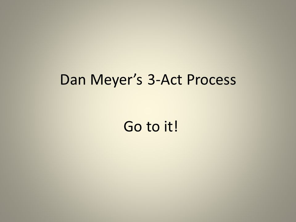 Dan Meyer's 3-Act Process Go to it!