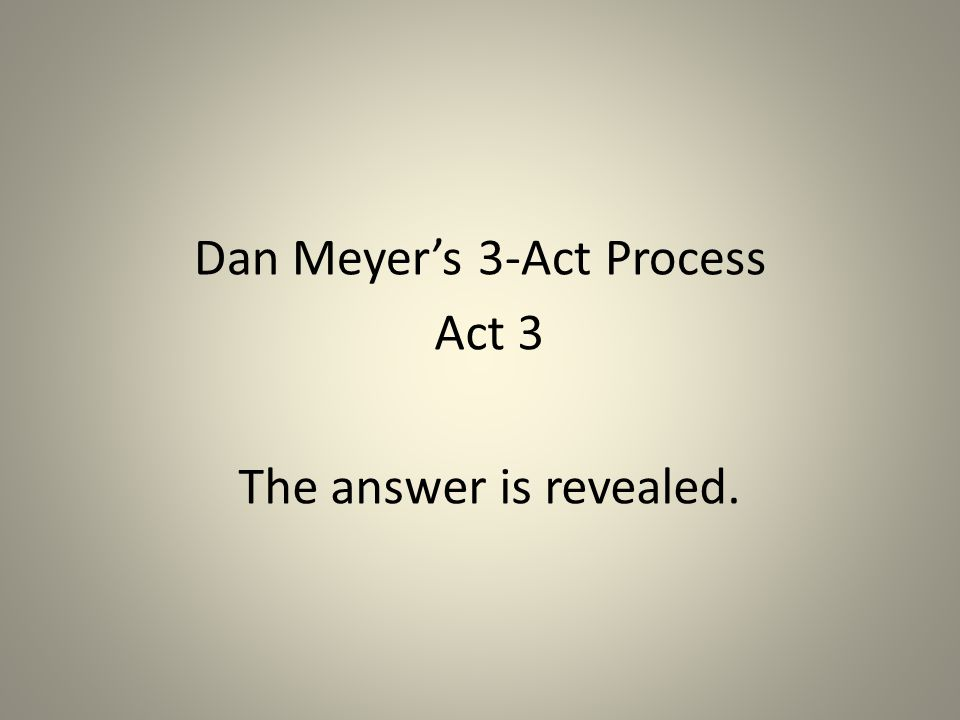 Dan Meyer's 3-Act Process Act 3 The answer is revealed.