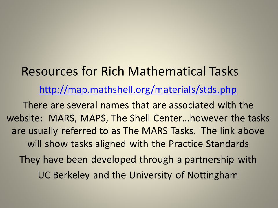 Resources for Rich Mathematical Tasks http://map.mathshell.org/materials/stds.php There are several names that are associated with the website: MARS, MAPS, The Shell Center…however the tasks are usually referred to as The MARS Tasks.