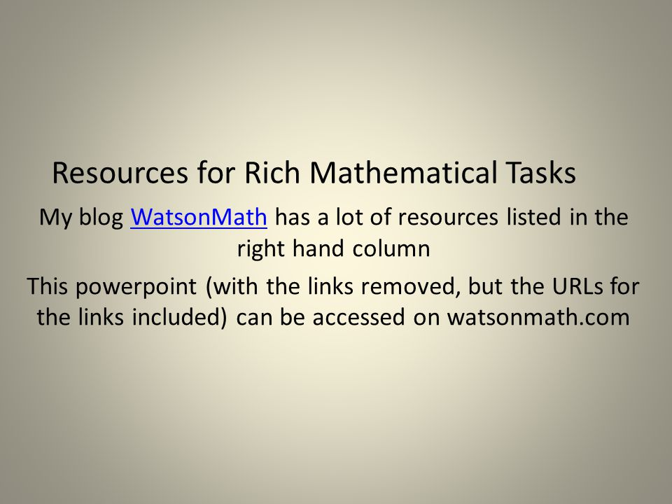 Resources for Rich Mathematical Tasks My blog WatsonMath has a lot of resources listed in the right hand columnWatsonMath This powerpoint (with the links removed, but the URLs for the links included) can be accessed on watsonmath.com