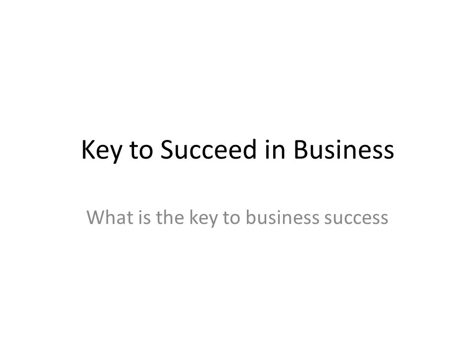 Key to Succeed in Business What is the key to business success