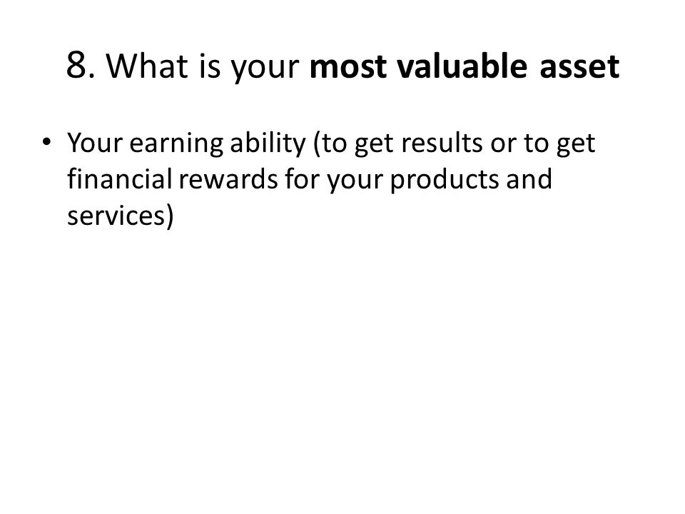 8. What is your most valuable asset Your earning ability (to get results or to get financial rewards for your products and services)