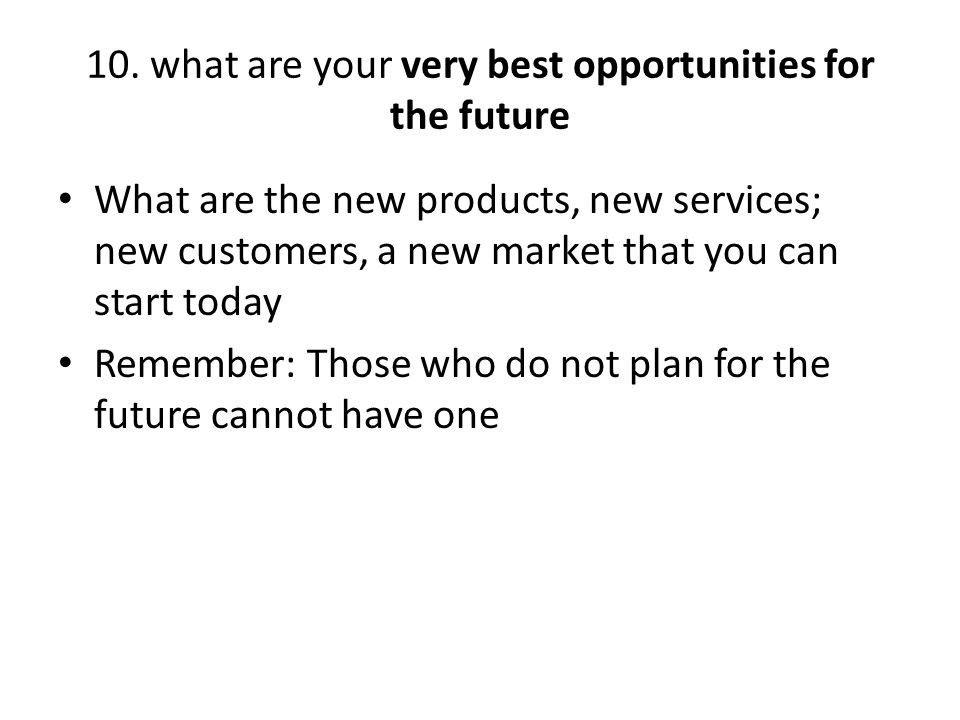10. what are your very best opportunities for the future What are the new products, new services; new customers, a new market that you can start today