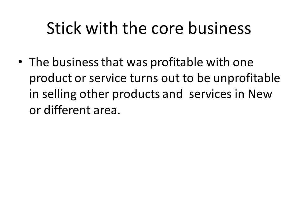 Stick with the core business The business that was profitable with one product or service turns out to be unprofitable in selling other products and services in New or different area.