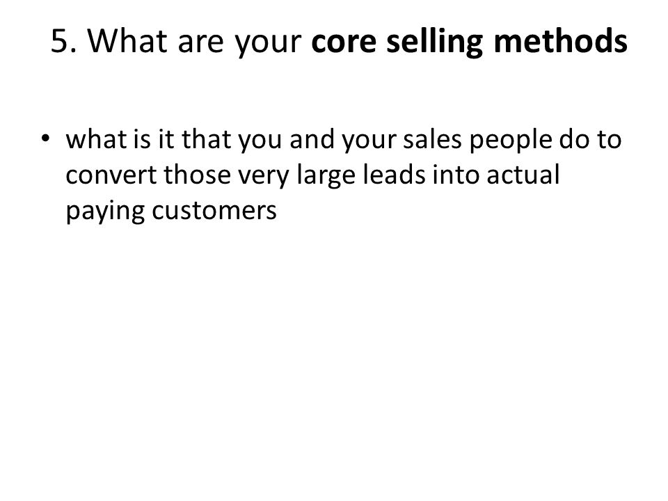 5. What are your core selling methods what is it that you and your sales people do to convert those very large leads into actual paying customers