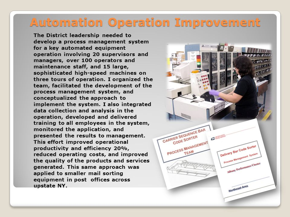 Automation Operation Improvement The District leadership needed to develop a process management system for a key automated equipment operation involving 20 supervisors and managers, over 100 operators and maintenance staff, and 15 large, sophisticated high-speed machines on three tours of operation.