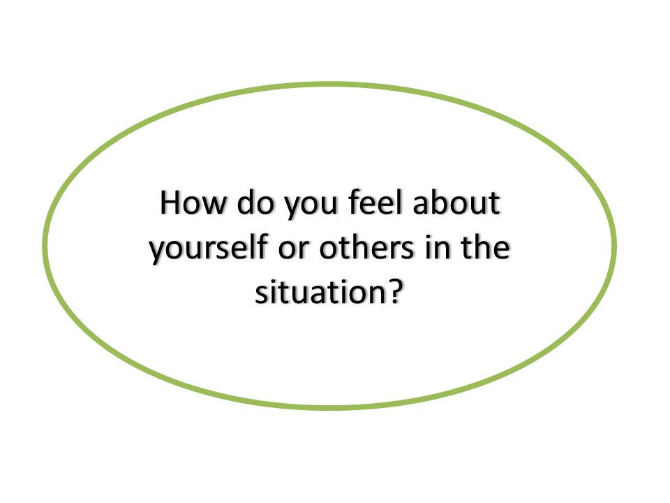 How do you feel about yourself or others in the situation