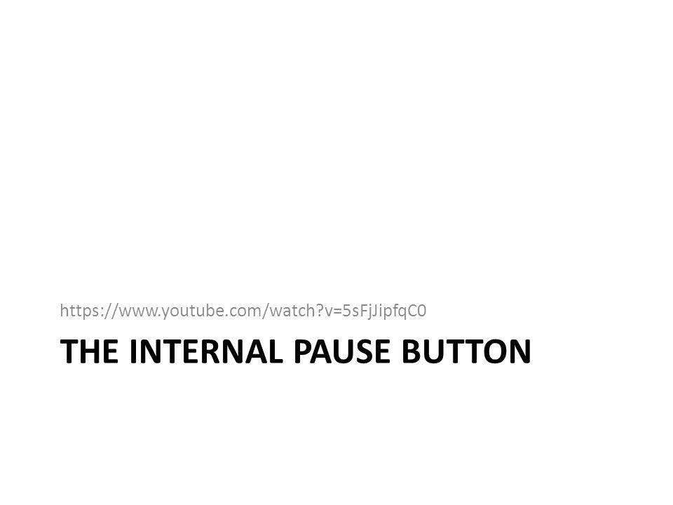 THE INTERNAL PAUSE BUTTON https://www.youtube.com/watch?v=5sFjJipfqC0