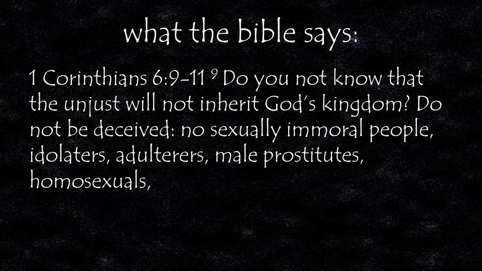 what the bible says: 1 Corinthians 6:9-11 9 Do you not know that the unjust will not inherit God's kingdom.