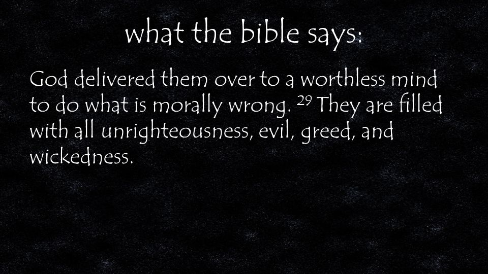 what the bible says: God delivered them over to a worthless mind to do what is morally wrong.